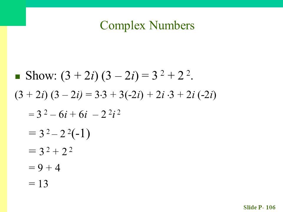 Slide P- 106 Show: (3 + 2i) (3 – 2i) = 3 2 + 2 2. (3 + 2i) (3 – 2i) = 3.