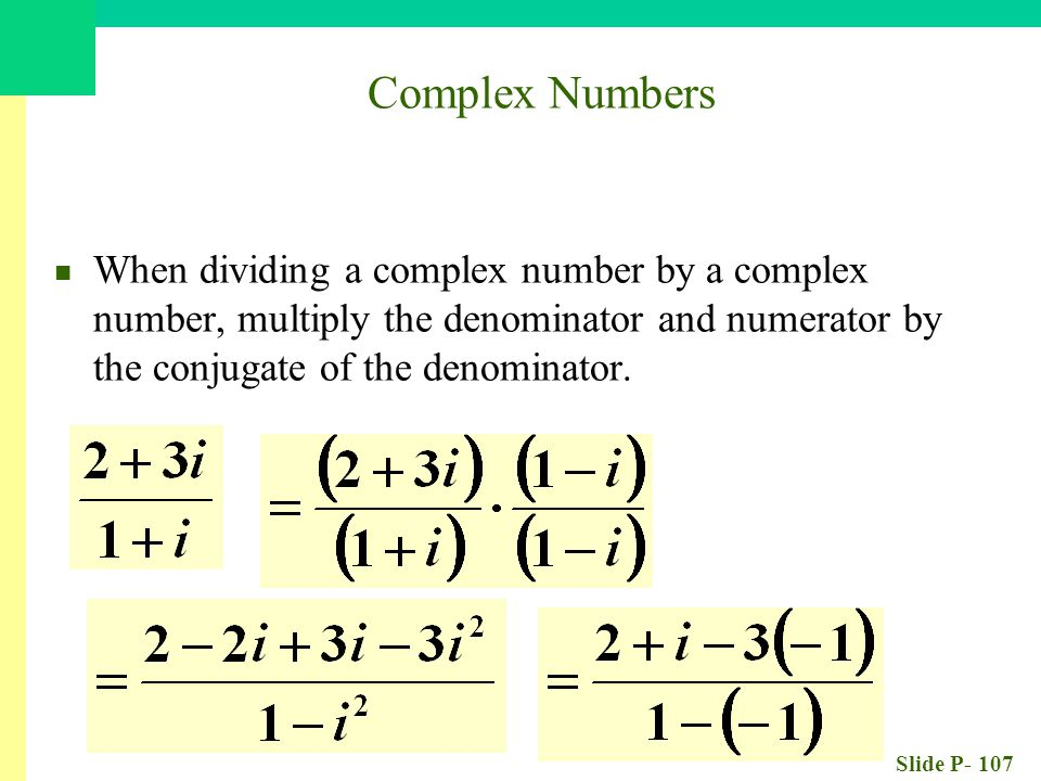 Slide P- 107 When dividing a complex number by a complex number, multiply the denominator and numerator by the conjugate of the denominator.