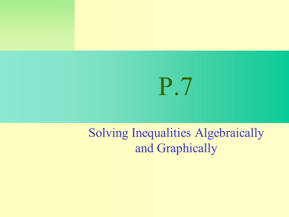 P.7 Solving Inequalities Algebraically and Graphically