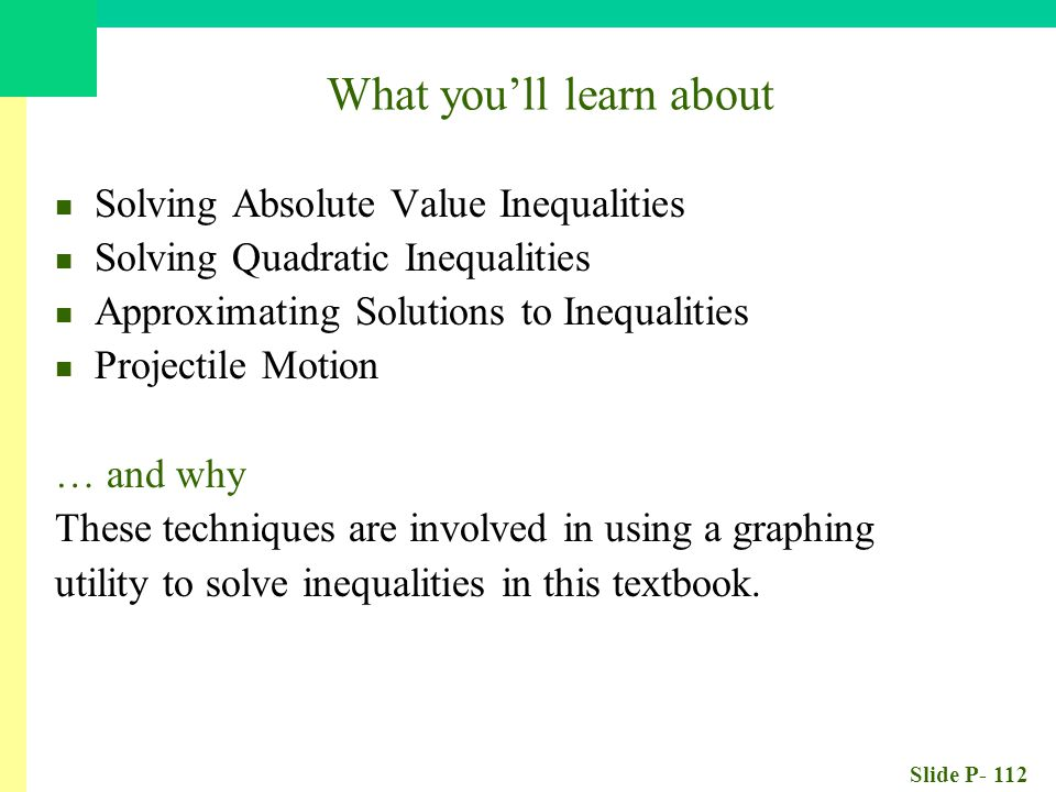 Slide P- 112 What you'll learn about Solving Absolute Value Inequalities Solving Quadratic Inequalities Approximating Solutions to Inequalities Projectile Motion … and why These techniques are involved in using a graphing utility to solve inequalities in this textbook.
