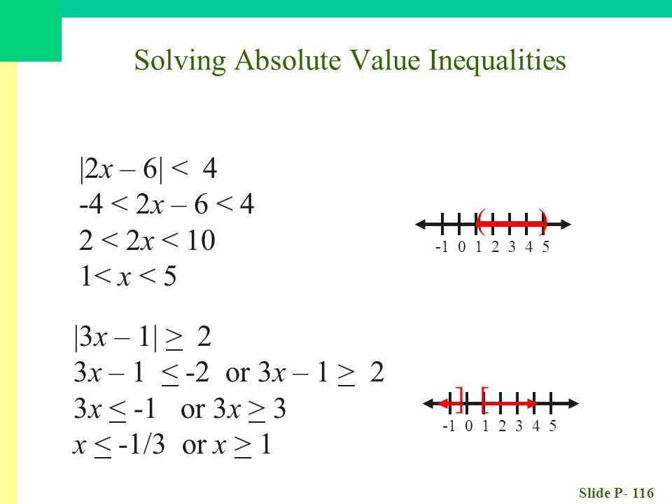 Slide P- 116 |2x – 6| < 4 -4 < 2x – 6 < 4 2 < 2x < 10 1< x < 5 -1 0 1 2 3 4 5 ( ) |3x – 1| > 2 3x – 1 2 3x 3 x 1 -1 0 1 2 3 4 5 ] [ Solving Absolute V