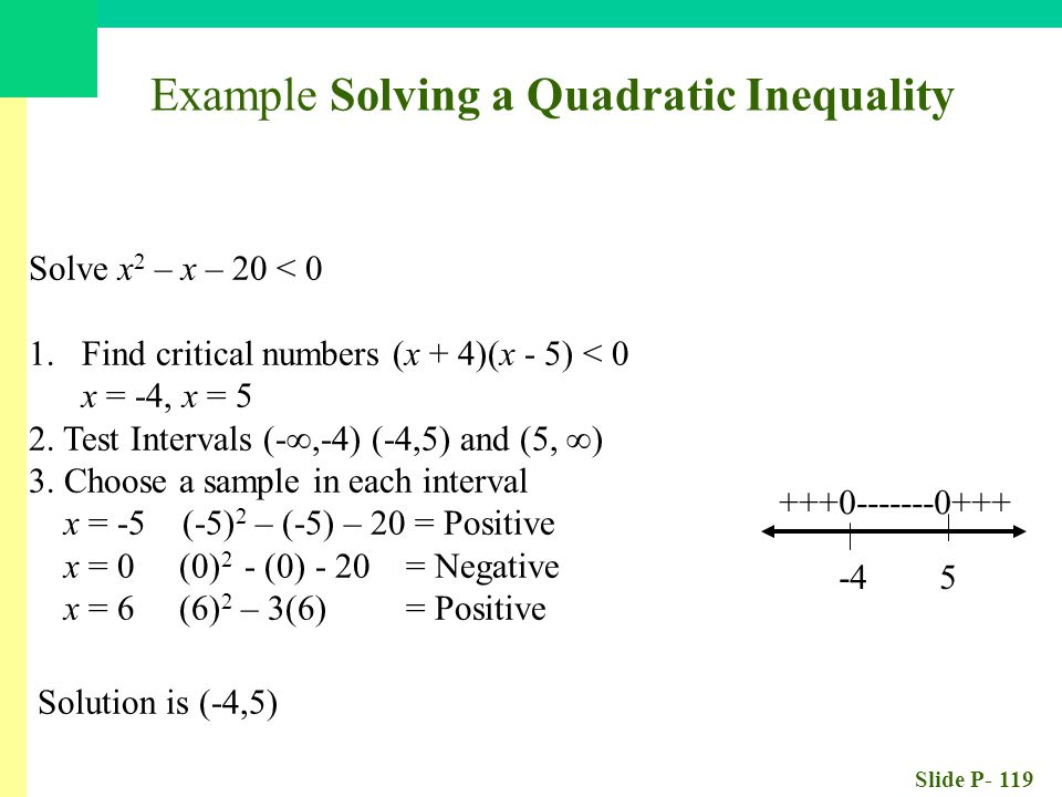 Slide P- 119 Solve x 2 – x – 20 < 0 1.Find critical numbers (x + 4)(x - 5) < 0 x = -4, x = 5 2. Test Intervals (-∞,-4) (-4,5) and (5, ∞) 3. Choose a s