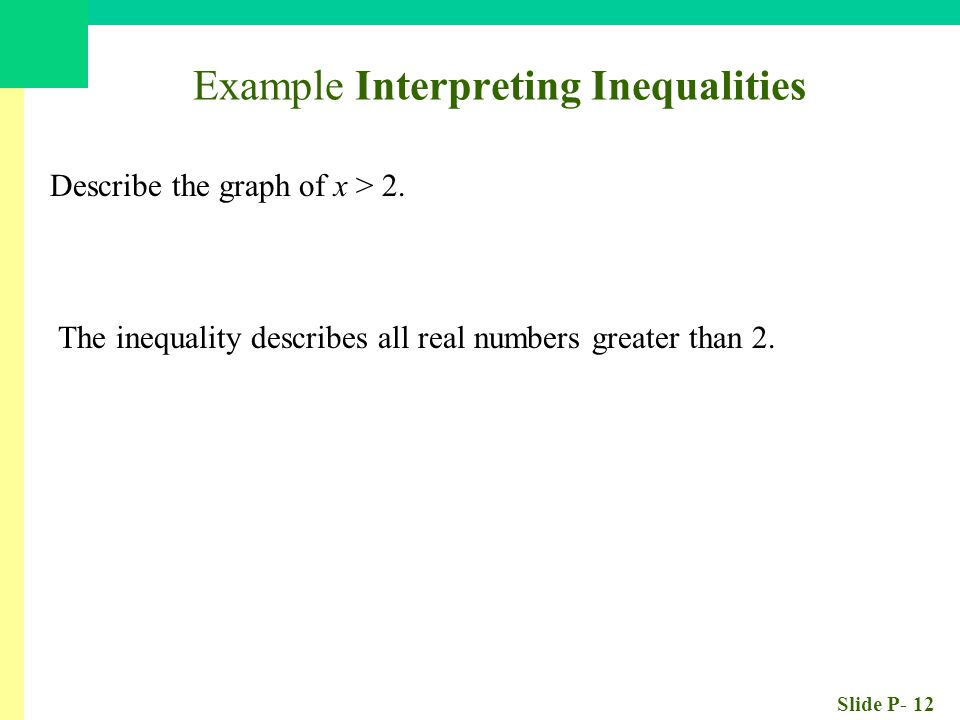 Slide P- 12 Example Interpreting Inequalities Describe the graph of x > 2. The inequality describes all real numbers greater than 2.