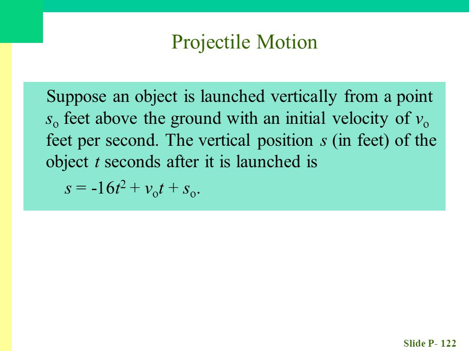 Slide P- 122 Projectile Motion Suppose an object is launched vertically from a point s o feet above the ground with an initial velocity of v o feet per second.