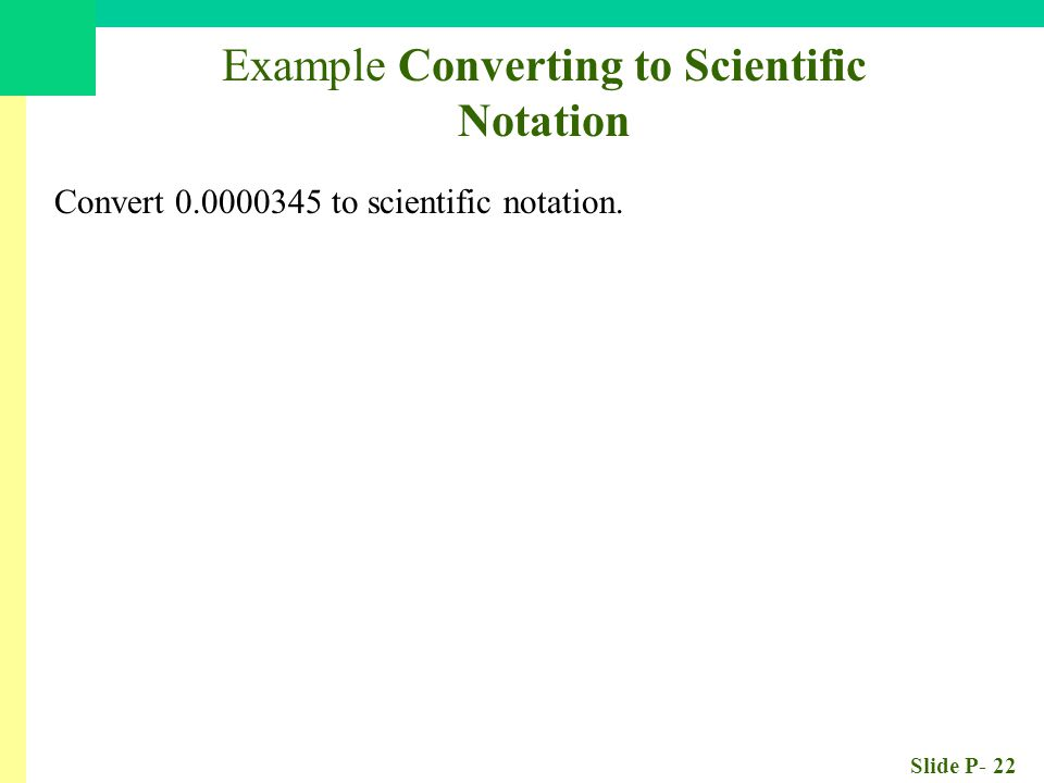 Slide P- 22 Example Converting to Scientific Notation Convert 0.0000345 to scientific notation.