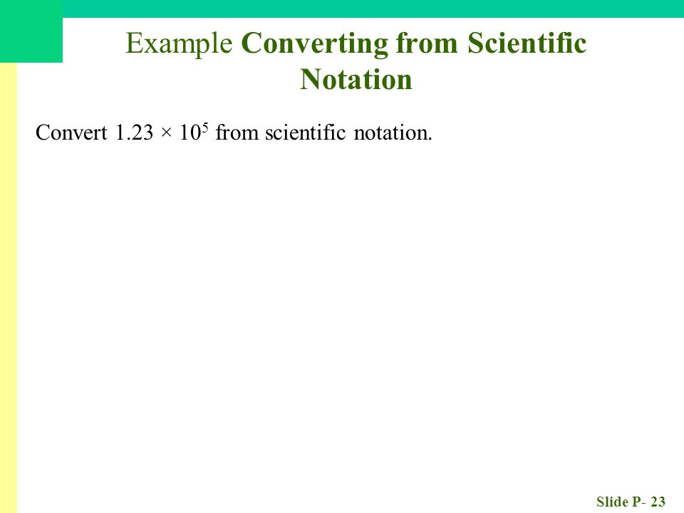 Slide P- 23 Example Converting from Scientific Notation Convert 1.23 × 10 5 from scientific notation. 123,000