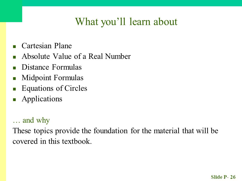 Slide P- 26 What you'll learn about Cartesian Plane Absolute Value of a Real Number Distance Formulas Midpoint Formulas Equations of Circles Applications … and why These topics provide the foundation for the material that will be covered in this textbook.