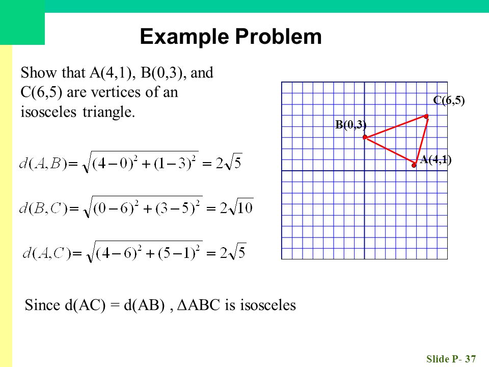 Slide P- 37 Show that A(4,1), B(0,3), and C(6,5) are vertices of an isosceles triangle. A(4,1) B(0,3) C(6,5) Since d(AC) = d(AB), ΔABC is isosceles Ex