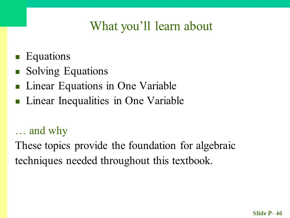 Slide P- 46 What you'll learn about Equations Solving Equations Linear Equations in One Variable Linear Inequalities in One Variable … and why These topics provide the foundation for algebraic techniques needed throughout this textbook.