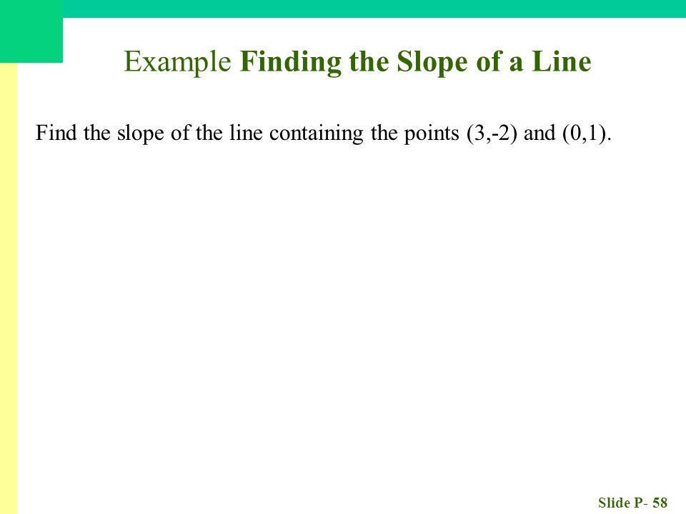 Slide P- 58 Example Finding the Slope of a Line Find the slope of the line containing the points (3,-2) and (0,1).