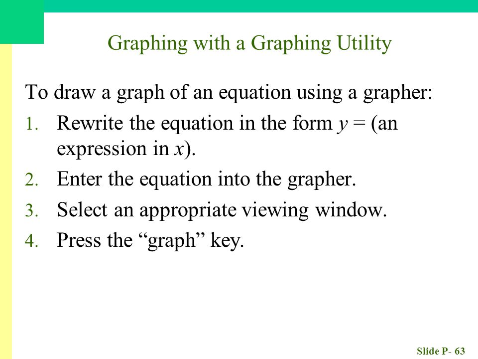 Slide P- 63 Graphing with a Graphing Utility To draw a graph of an equation using a grapher: 1. Rewrite the equation in the form y = (an expression in