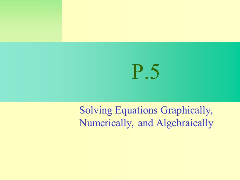 P.5 Solving Equations Graphically, Numerically, and Algebraically