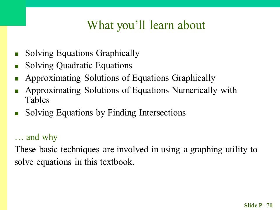 Slide P- 70 What you'll learn about Solving Equations Graphically Solving Quadratic Equations Approximating Solutions of Equations Graphically Approximating Solutions of Equations Numerically with Tables Solving Equations by Finding Intersections … and why These basic techniques are involved in using a graphing utility to solve equations in this textbook.