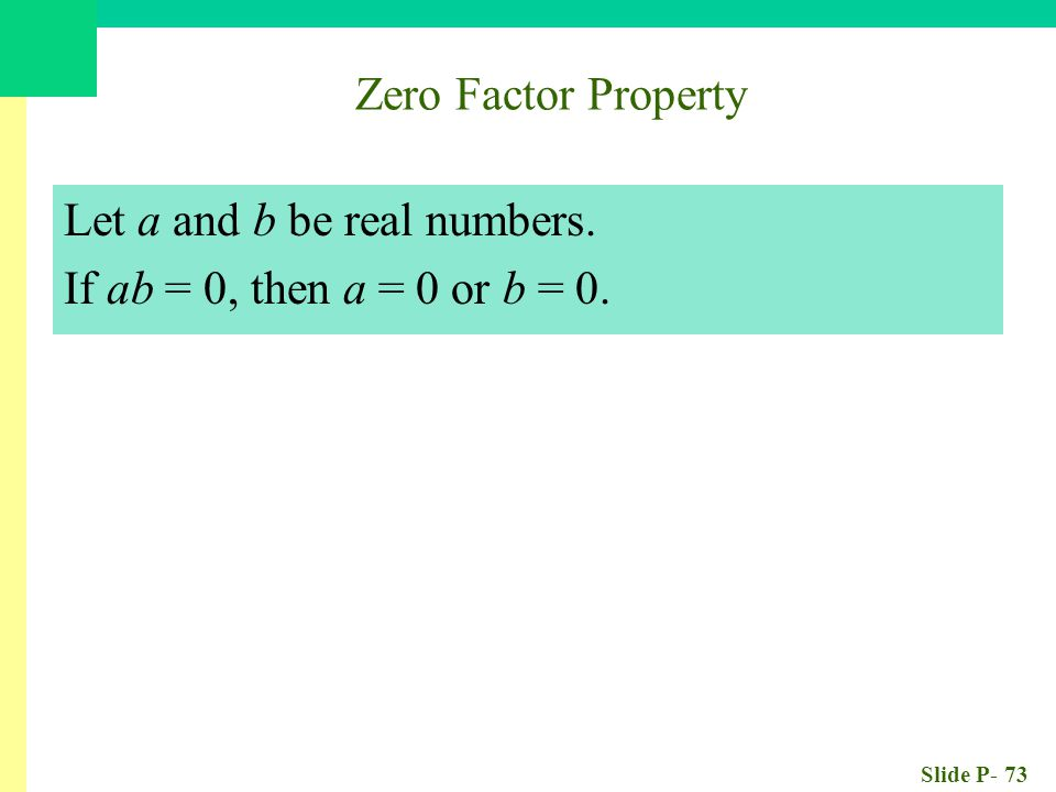 Slide P- 73 Zero Factor Property Let a and b be real numbers. If ab = 0, then a = 0 or b = 0.