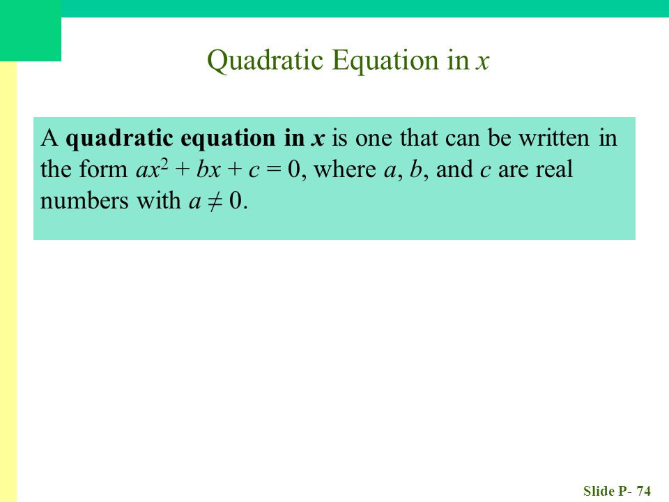 Slide P- 74 Quadratic Equation in x A quadratic equation in x is one that can be written in the form ax 2 + bx + c = 0, where a, b, and c are real numbers with a ≠ 0.