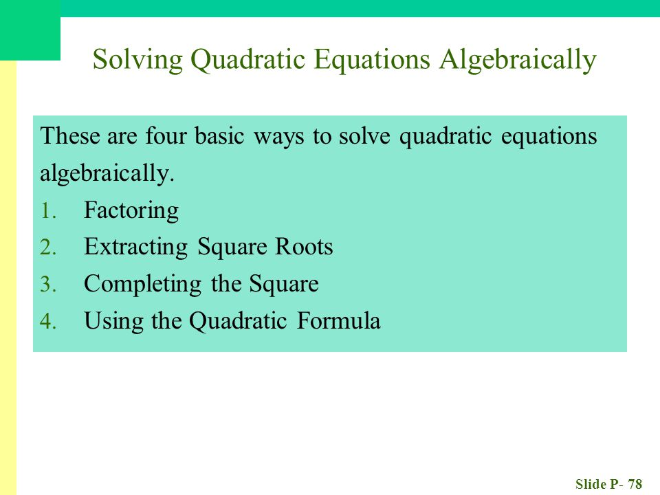Slide P- 78 Solving Quadratic Equations Algebraically These are four basic ways to solve quadratic equations algebraically.