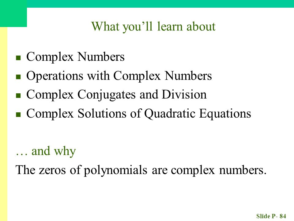 Slide P- 84 What you'll learn about Complex Numbers Operations with Complex Numbers Complex Conjugates and Division Complex Solutions of Quadratic Equ