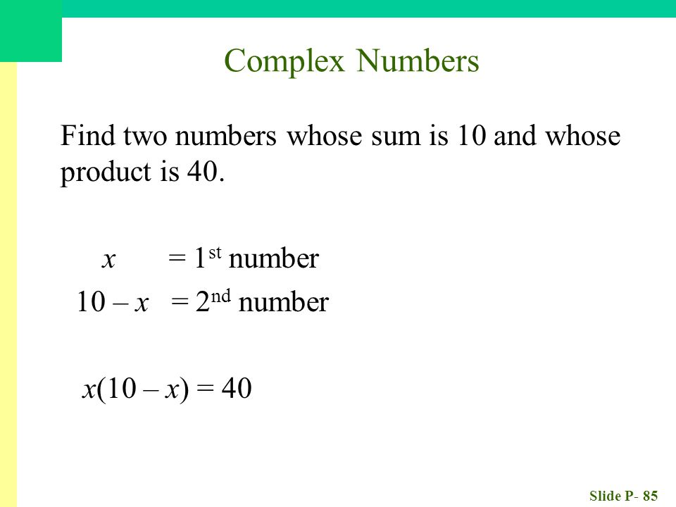 Slide P- 85 Find two numbers whose sum is 10 and whose product is 40.