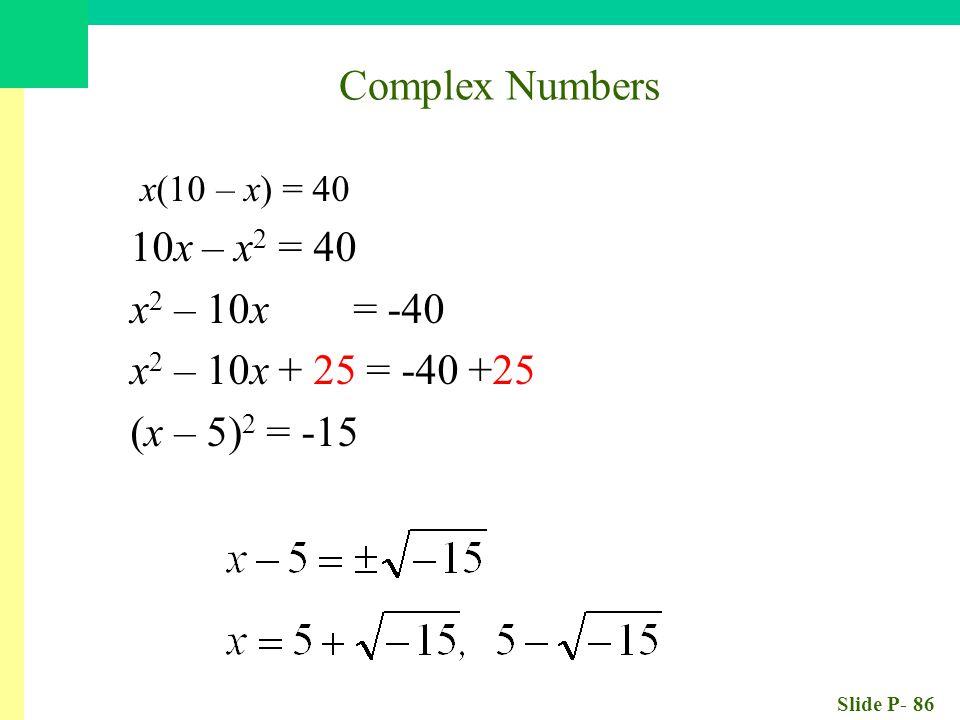 Slide P- 86 x(10 – x) = 40 10x – x 2 = 40 x 2 – 10x = -40 x 2 – 10x + 25 = -40 +25 (x – 5) 2 = -15 Complex Numbers