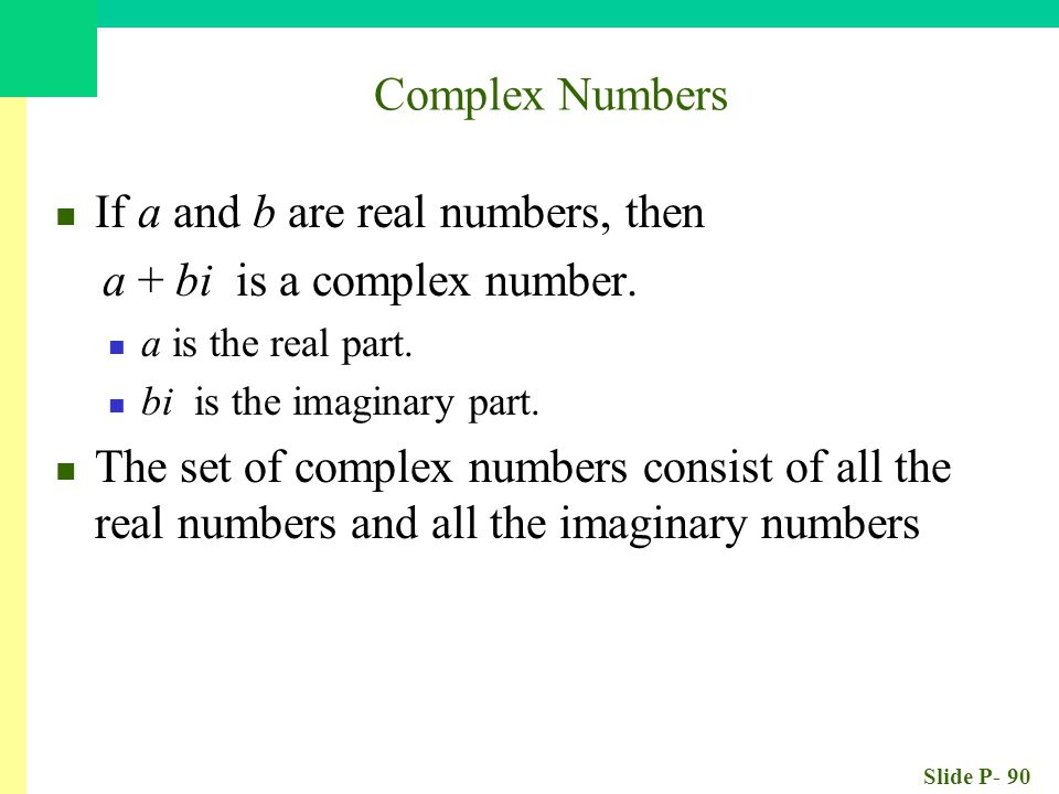 Slide P- 90 If a and b are real numbers, then a + bi is a complex number. a is the real part. bi is the imaginary part. The set of complex numbers con