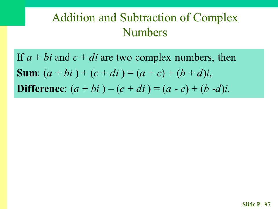 Slide P- 97 Addition and Subtraction of Complex Numbers If a + bi and c + di are two complex numbers, then Sum: (a + bi ) + (c + di ) = (a + c) + (b + d)i, Difference: (a + bi ) – (c + di ) = (a - c) + (b -d)i.
