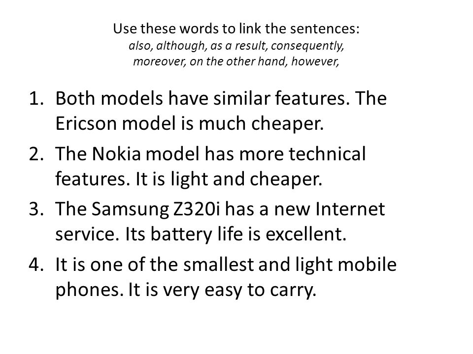 Use these words to link the sentences: also, although, as a result, consequently, moreover, on the other hand, however, 1.Both models have similar features.
