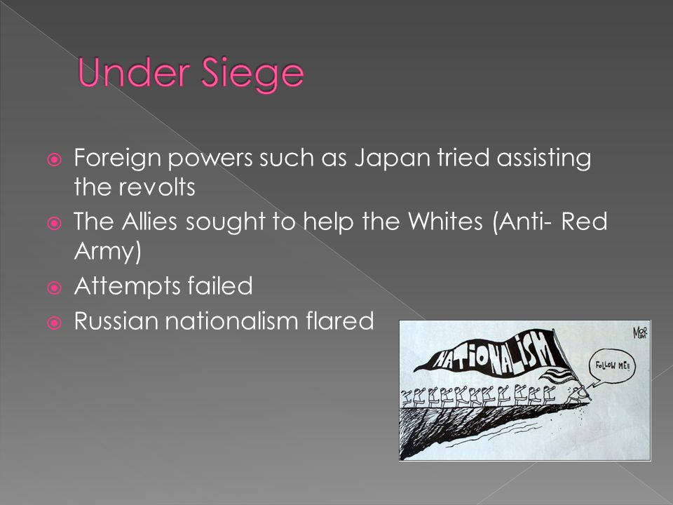  Foreign powers such as Japan tried assisting the revolts  The Allies sought to help the Whites (Anti- Red Army)  Attempts failed  Russian nationalism flared