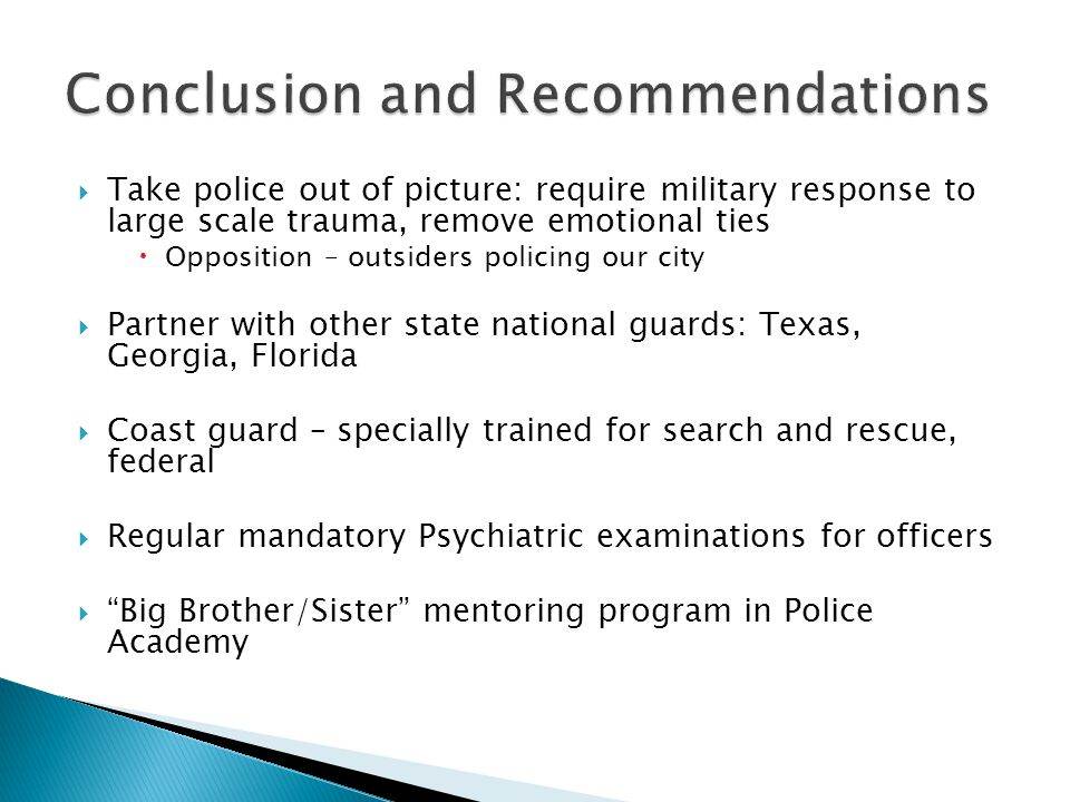  Take police out of picture: require military response to large scale trauma, remove emotional ties  Opposition – outsiders policing our city  Partner with other state national guards: Texas, Georgia, Florida  Coast guard – specially trained for search and rescue, federal  Regular mandatory Psychiatric examinations for officers  Big Brother/Sister mentoring program in Police Academy