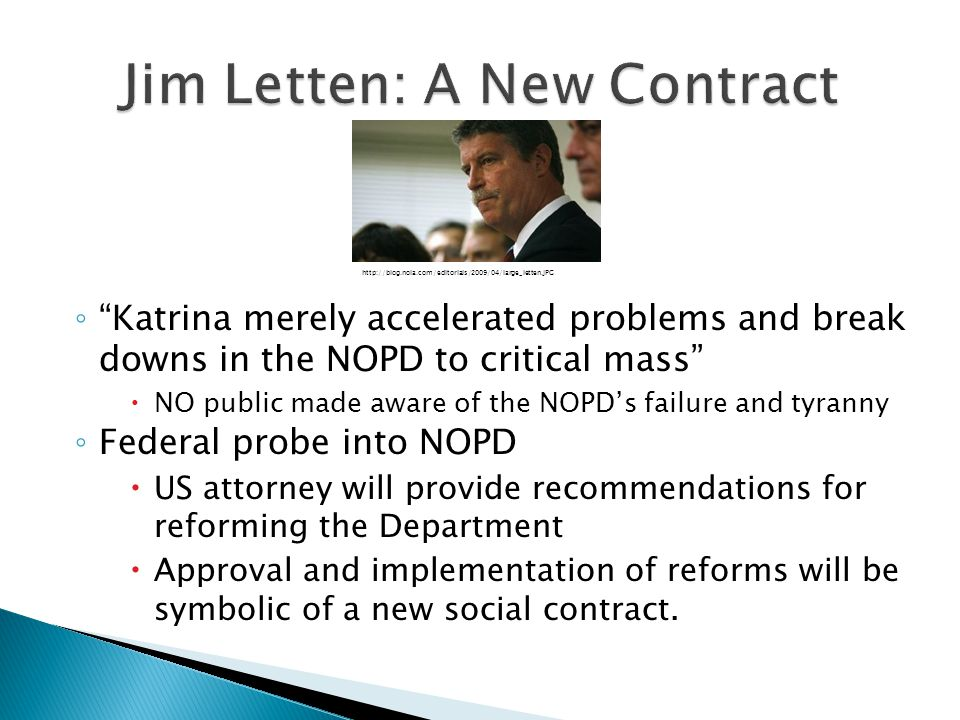 ◦ Katrina merely accelerated problems and break downs in the NOPD to critical mass  NO public made aware of the NOPD's failure and tyranny ◦ Federal probe into NOPD  US attorney will provide recommendations for reforming the Department  Approval and implementation of reforms will be symbolic of a new social contract.