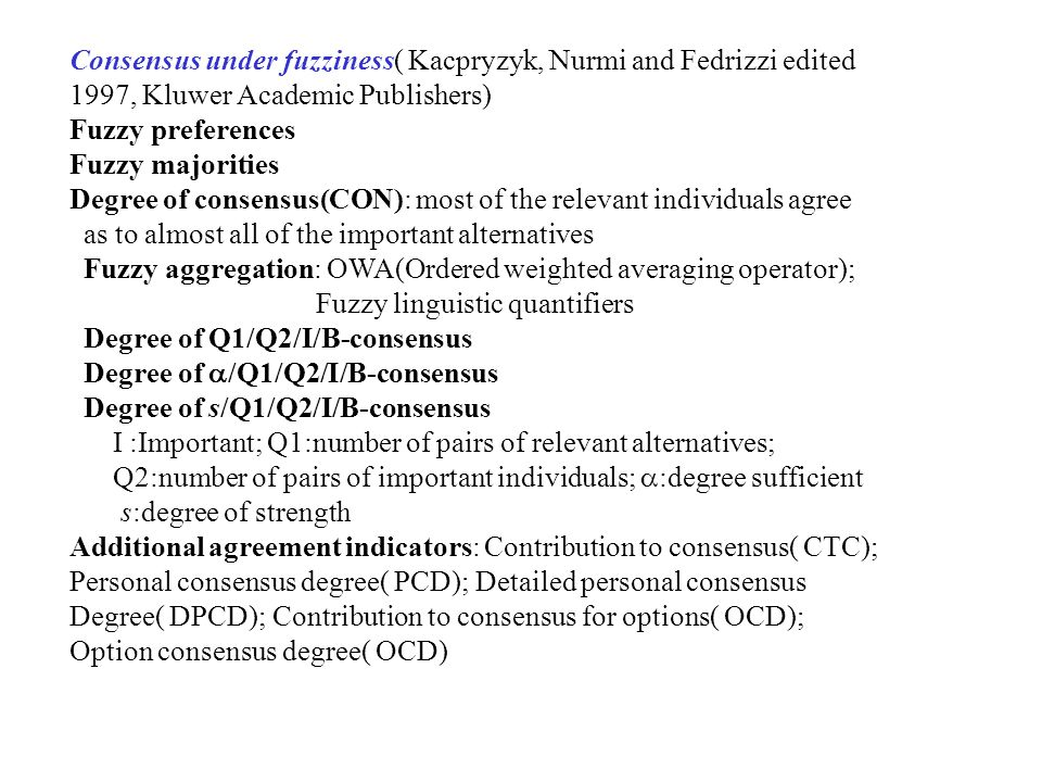 Consensus under fuzziness( Kacpryzyk, Nurmi and Fedrizzi edited 1997, Kluwer Academic Publishers) Fuzzy preferences Fuzzy majorities Degree of consensus(CON): most of the relevant individuals agree as to almost all of the important alternatives Fuzzy aggregation: OWA(Ordered weighted averaging operator); Fuzzy linguistic quantifiers Degree of Q1/Q2/I/B-consensus Degree of  /Q1/Q2/I/B-consensus Degree of s/Q1/Q2/I/B-consensus I :Important; Q1:number of pairs of relevant alternatives; Q2:number of pairs of important individuals;  :degree sufficient s:degree of strength Additional agreement indicators: Contribution to consensus( CTC); Personal consensus degree( PCD); Detailed personal consensus Degree( DPCD); Contribution to consensus for options( OCD); Option consensus degree( OCD)