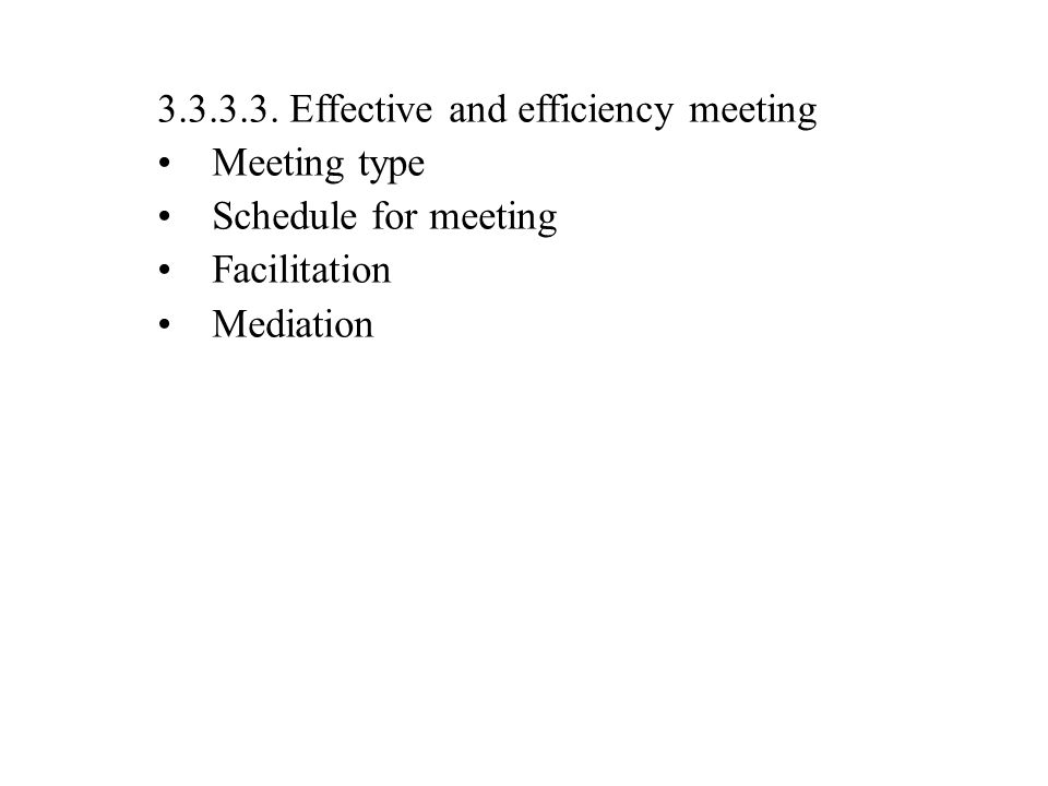 3.3.3.3. Effective and efficiency meeting Meeting type Schedule for meeting Facilitation Mediation