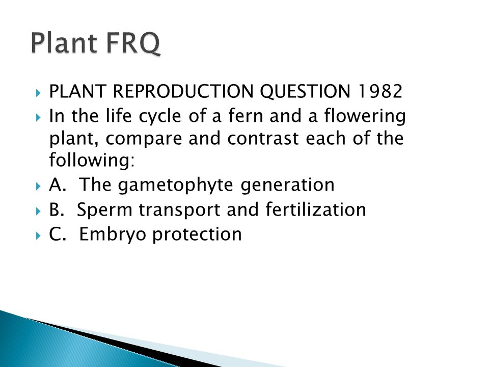  PLANT REPRODUCTION QUESTION 1982  In the life cycle of a fern and a flowering plant, compare and contrast each of the following:  A.