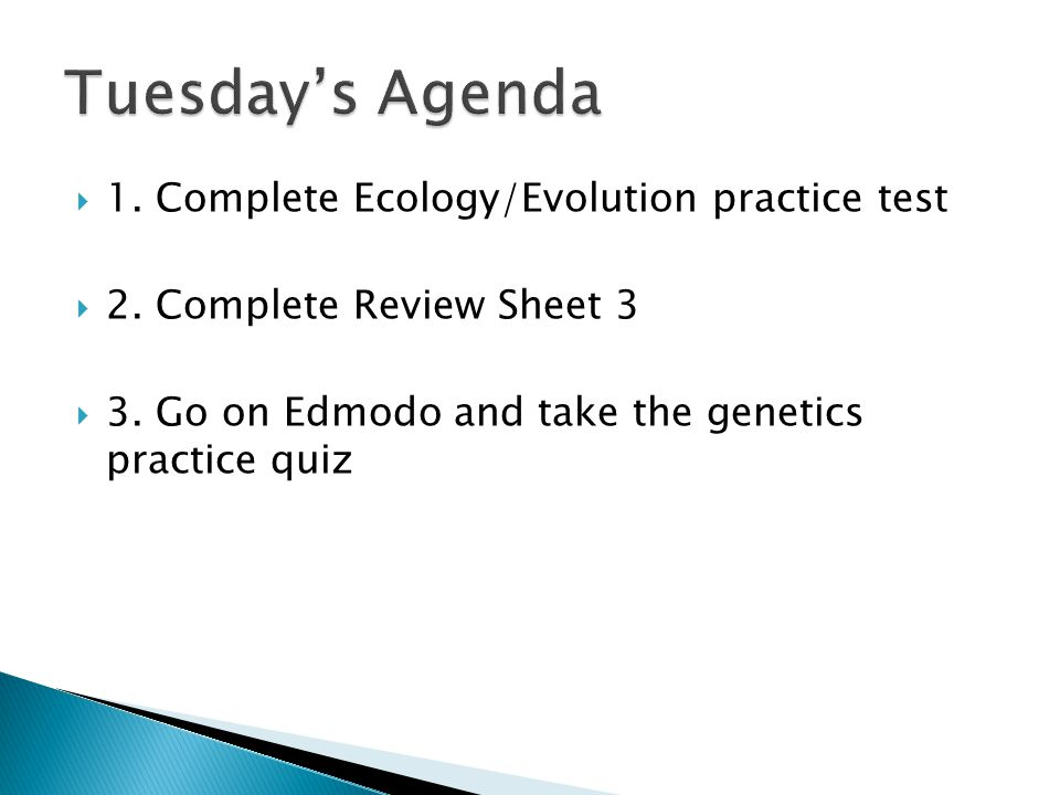  1. Complete Ecology/Evolution practice test  2. Complete Review Sheet 3  3. Go on Edmodo and take the genetics practice quiz