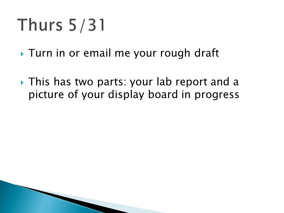  Turn in or email me your rough draft  This has two parts: your lab report and a picture of your display board in progress