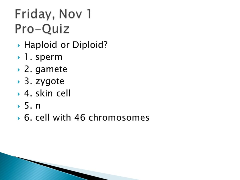  Haploid or Diploid?  1. sperm  2. gamete  3. zygote  4. skin cell  5. n  6. cell with 46 chromosomes