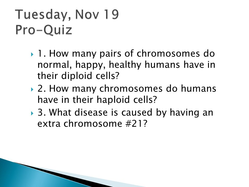  1.How many pairs of chromosomes do normal, happy, healthy humans have in their diploid cells.