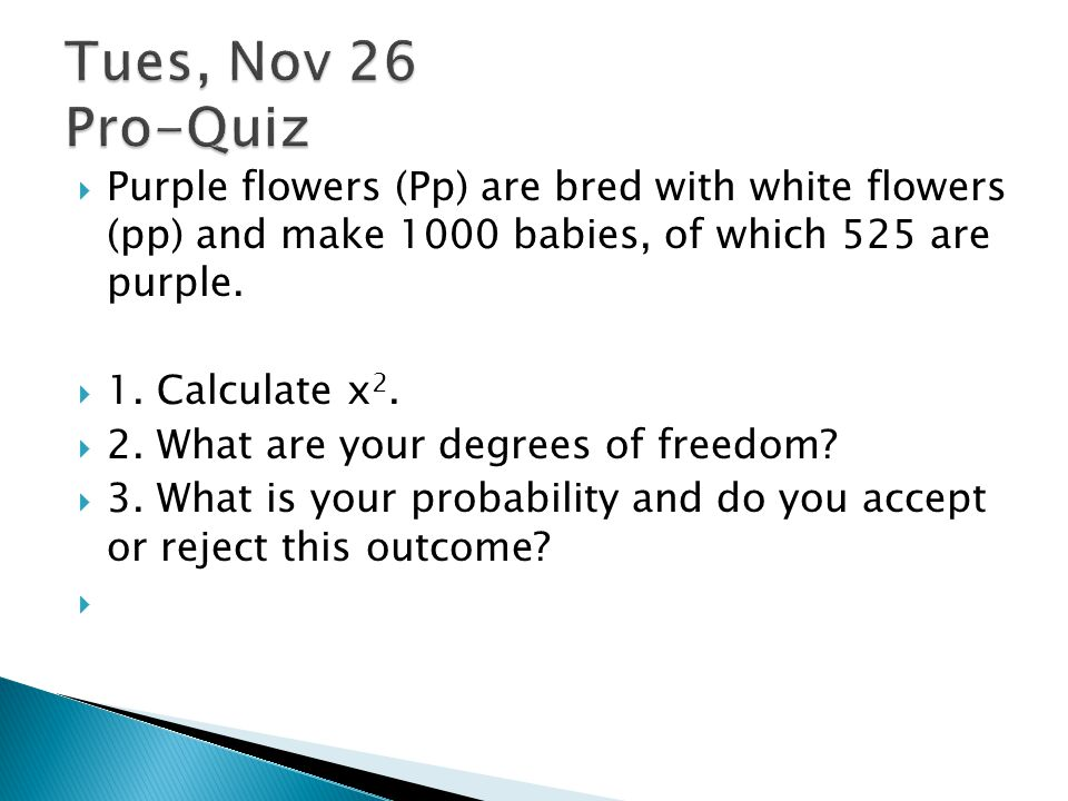  Purple flowers (Pp) are bred with white flowers (pp) and make 1000 babies, of which 525 are purple.