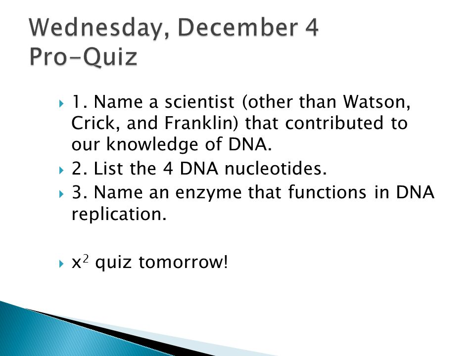  1. Name a scientist (other than Watson, Crick, and Franklin) that contributed to our knowledge of DNA.  2. List the 4 DNA nucleotides.  3. Name an