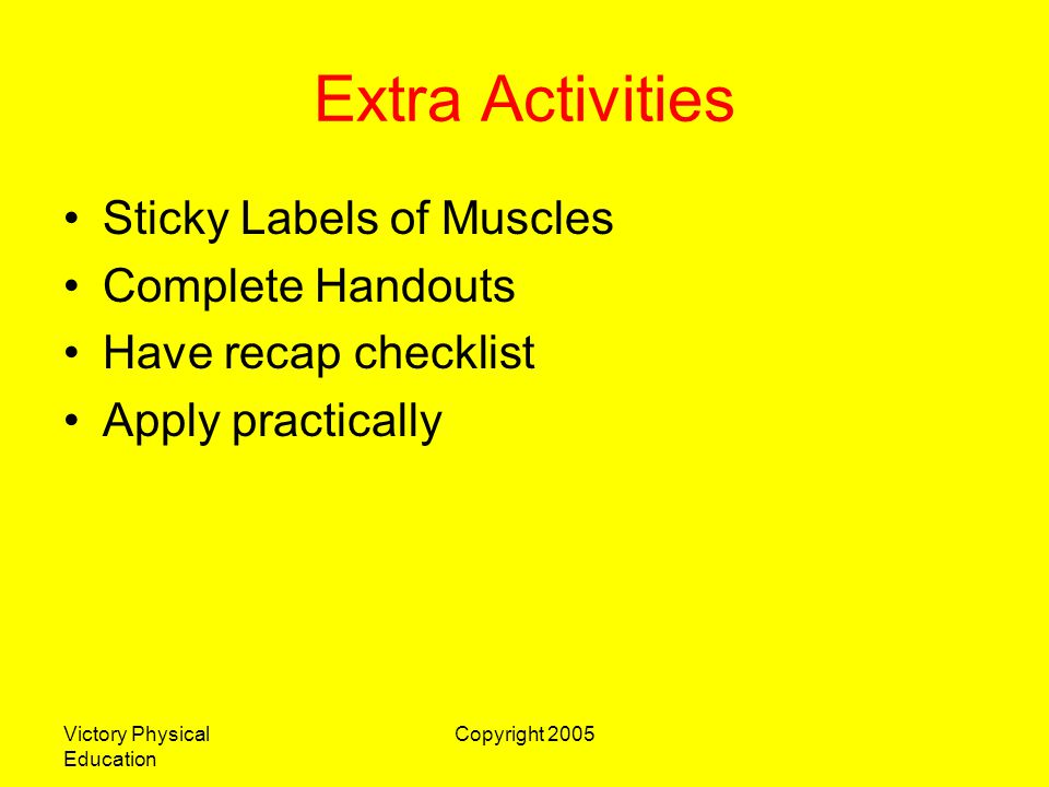 Victory Physical Education Copyright 2005 Extra Activities Sticky Labels of Muscles Complete Handouts Have recap checklist Apply practically