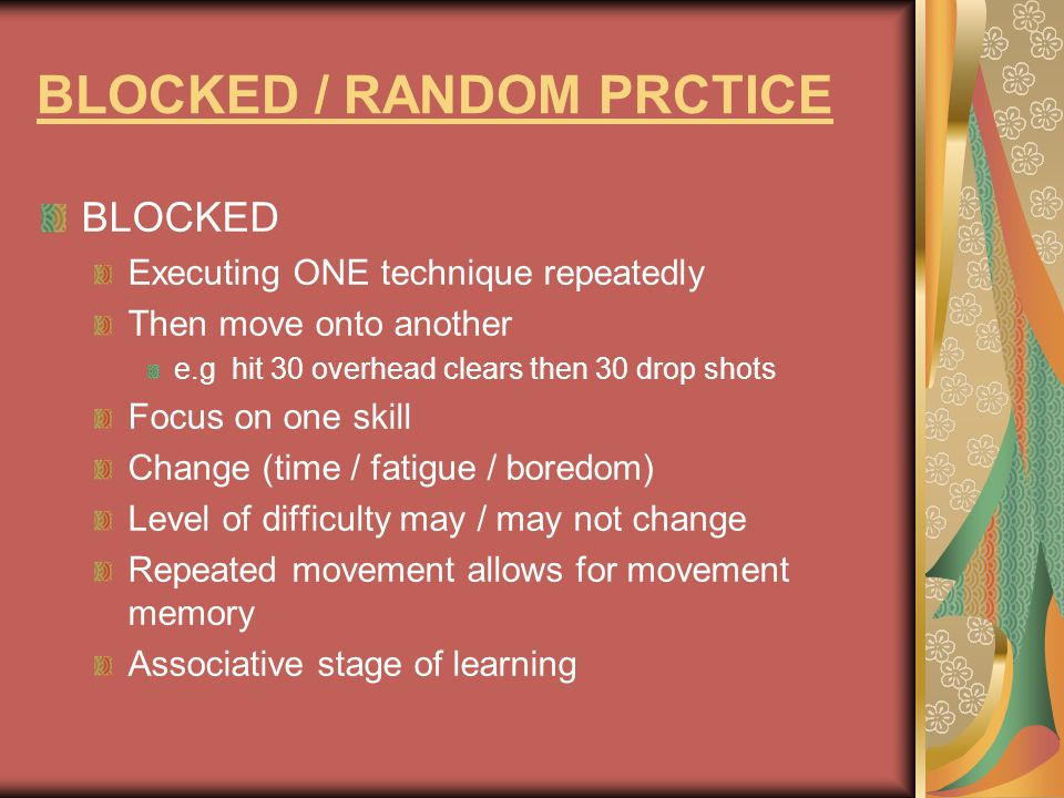 BLOCKED / RANDOM PRCTICE Random Mixing a variety of techniques More game / competition like More meaningful memories of technique (when to play) Develops shot selection Increases interest If skill not consolidated in earlier stages of learning this practice will not be as effective