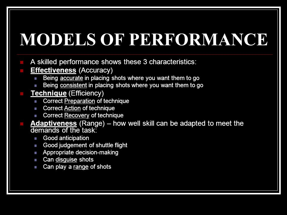 MODELS OF PERFORMANCE A skilled performance shows these 3 characteristics: Effectiveness (Accuracy) Being accurate in placing shots where you want the