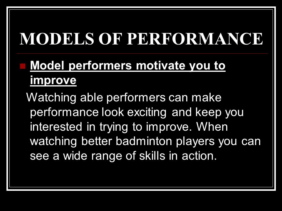 MODELS OF PERFORMANCE Model performers motivate you to improve Watching able performers can make performance look exciting and keep you interested in