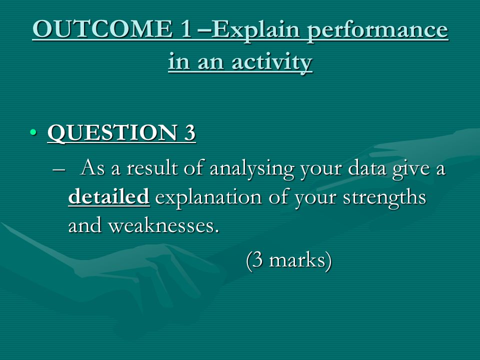 OUTCOME 1 –Explain performance in an activity QUESTION 3QUESTION 3 – As a result of analysing your data give a detailed explanation of your strengths and weaknesses.