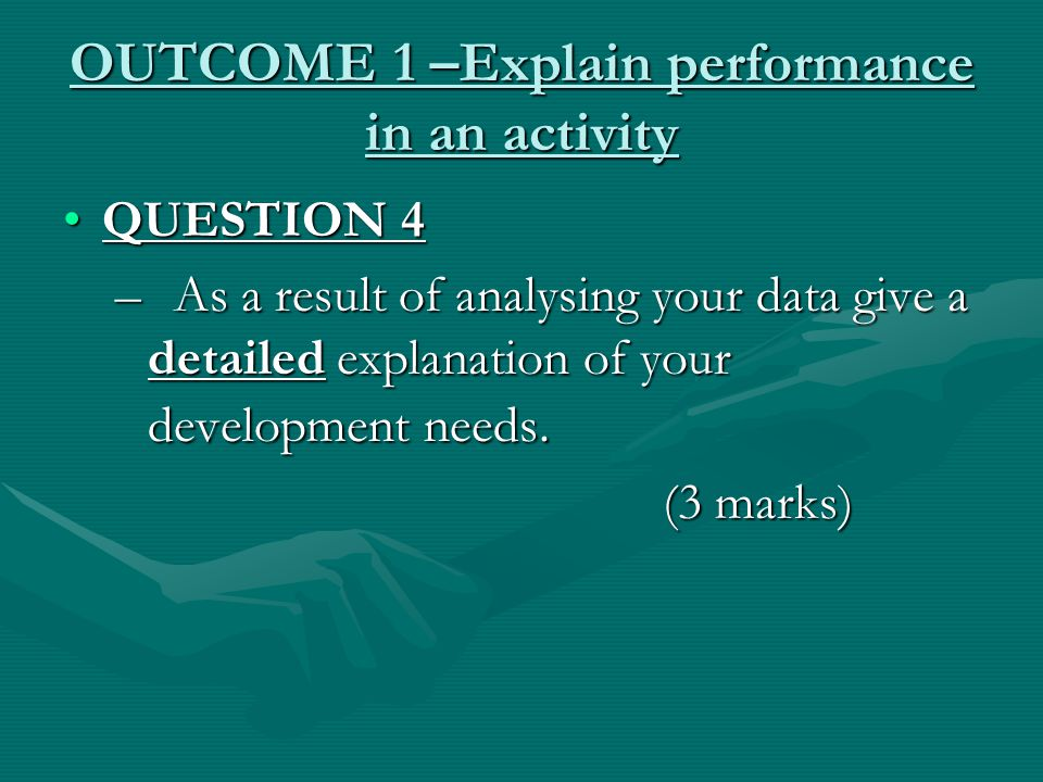OUTCOME 1 –Explain performance in an activity QUESTION 4QUESTION 4 – As a result of analysing your data give a detailed explanation of your development needs.
