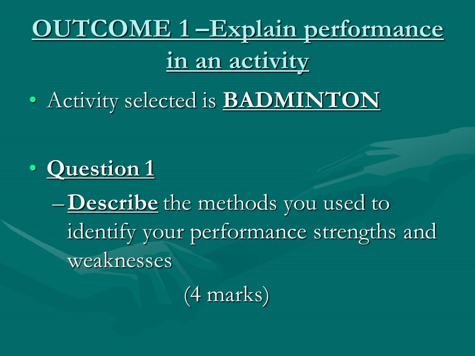 OUTCOME 1 –Explain performance in an activity Activity selected is BADMINTONActivity selected is BADMINTON Question 1Question 1 –Describe the methods you used to identify your performance strengths and weaknesses (4 marks) (4 marks)