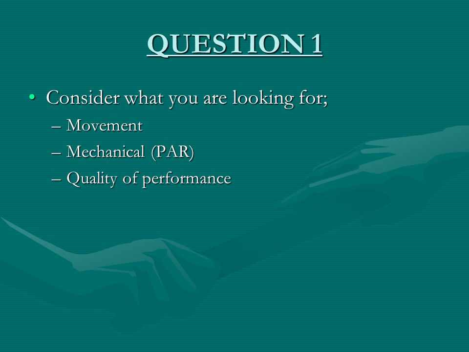 QUESTION 1 Consider what you are looking for;Consider what you are looking for; –Movement –Mechanical (PAR) –Quality of performance