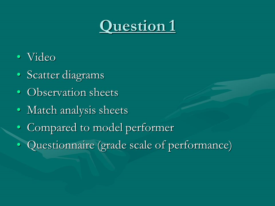 Question 1 VideoVideo Scatter diagramsScatter diagrams Observation sheetsObservation sheets Match analysis sheetsMatch analysis sheets Compared to model performerCompared to model performer Questionnaire (grade scale of performance)Questionnaire (grade scale of performance)
