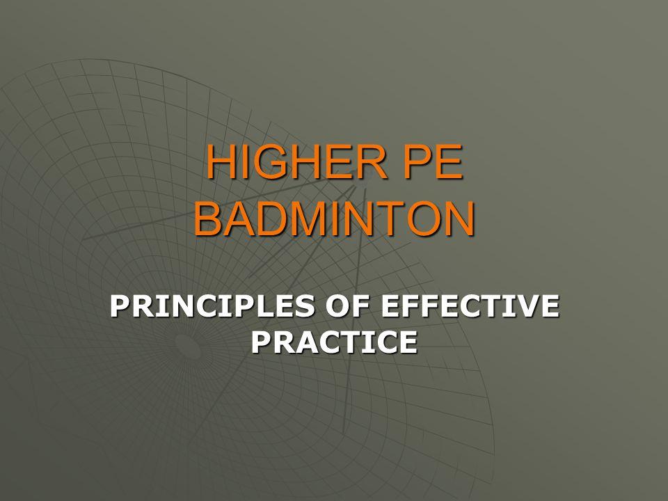 HIGHER PE BADMINTON PRINCIPLES OF EFFECTIVE PRACTICE