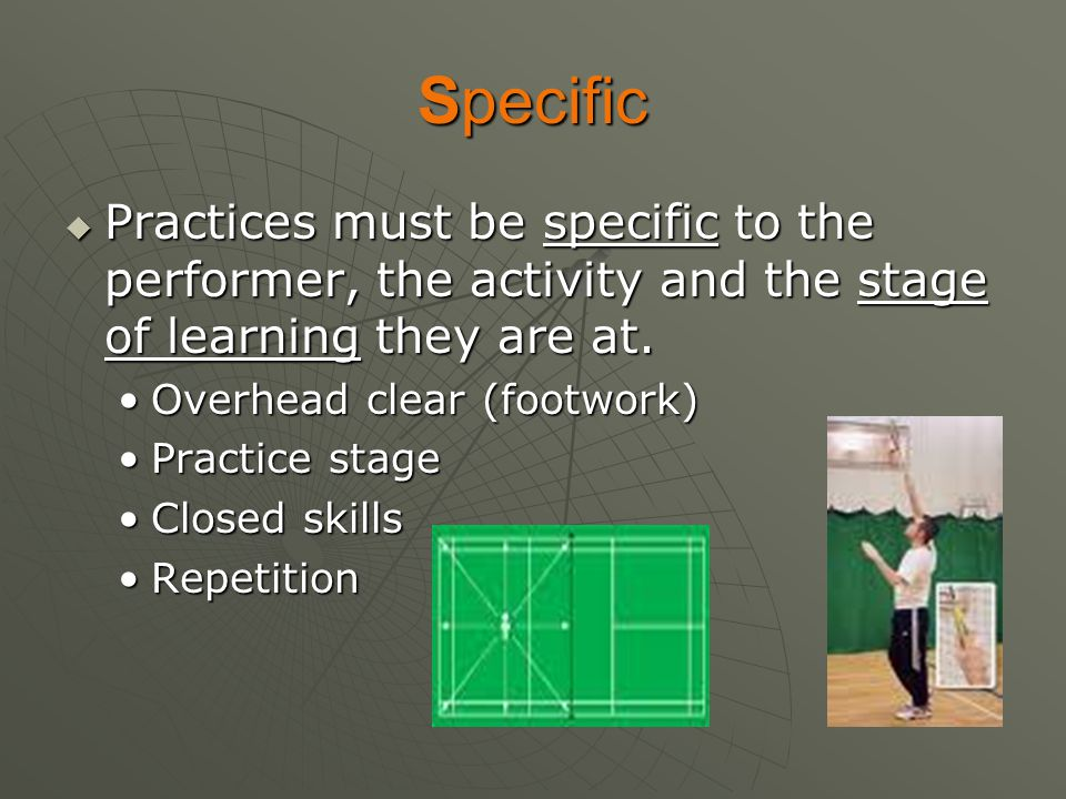 Specific  Practices must be specific to the performer, the activity and the stage of learning they are at. Overhead clear (footwork)Overhead clear (f