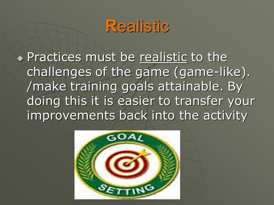 Realistic  Practices must be realistic to the challenges of the game (game-like). /make training goals attainable. By doing this it is easier to tran